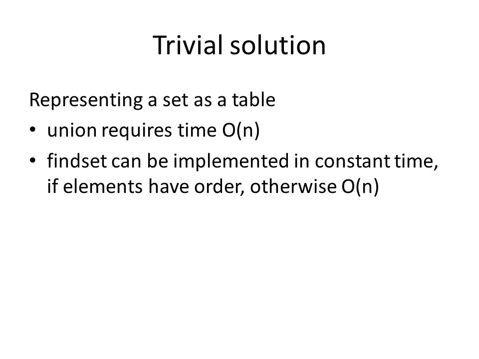 Trivial solution Representing a set as a table union requires time O(n) findset can be implemented in constant time, if elements have order, otherwise O(n)