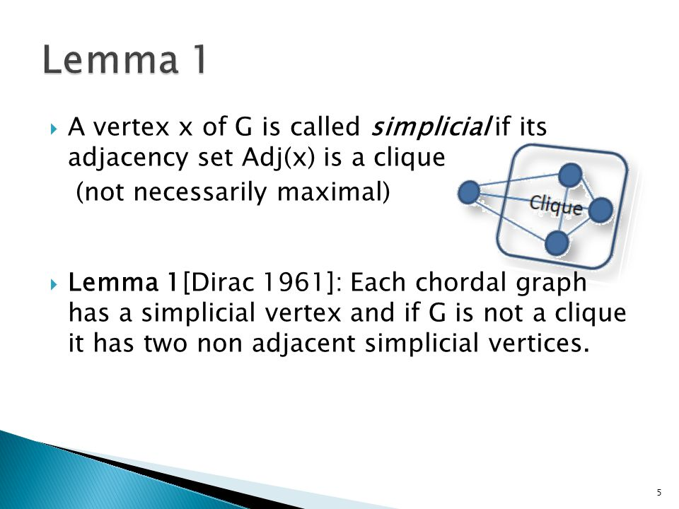  A vertex x of G is called simplicial if its adjacency set Adj(x) is a clique (not necessarily maximal)  Lemma 1[Dirac 1961]: Each chordal graph has
