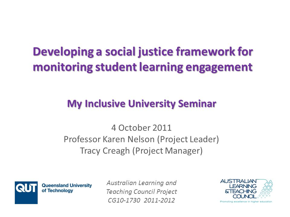 Australian Learning and Teaching Council Project CG10-1730 2011-2012 Developing a social justice framework for monitoring student learning engagement My Inclusive University Seminar 4 October 2011 Professor Karen Nelson (Project Leader) Tracy Creagh (Project Manager)