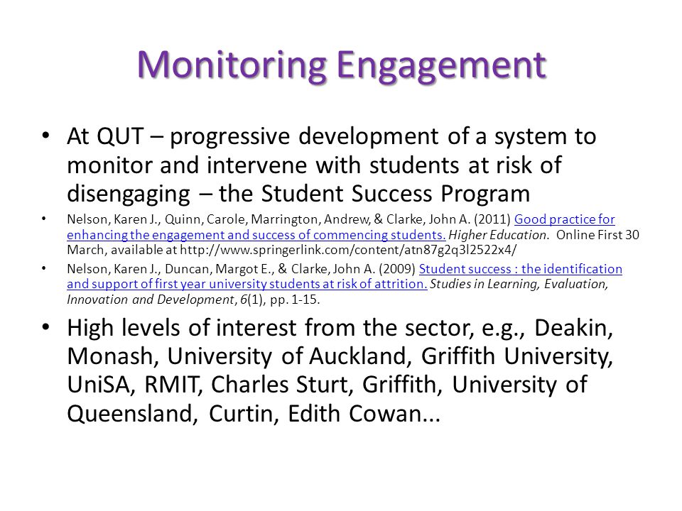 Monitoring Engagement At QUT – progressive development of a system to monitor and intervene with students at risk of disengaging – the Student Success Program Nelson, Karen J., Quinn, Carole, Marrington, Andrew, & Clarke, John A.