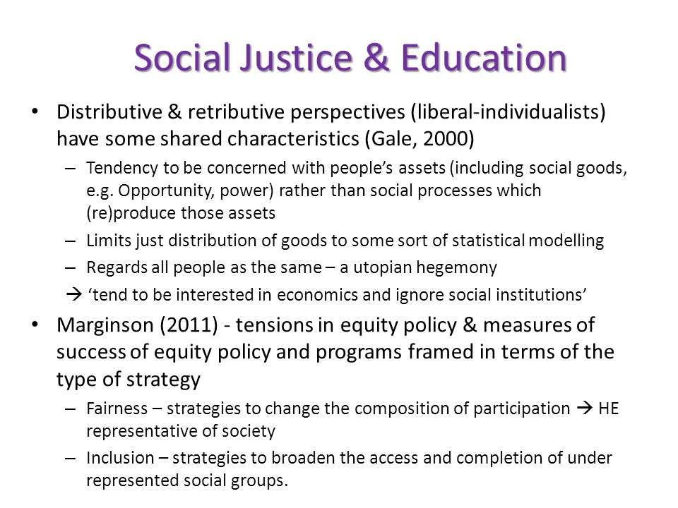 Social Justice & Education Distributive & retributive perspectives (liberal-individualists) have some shared characteristics (Gale, 2000) – Tendency to be concerned with people's assets (including social goods, e.g.