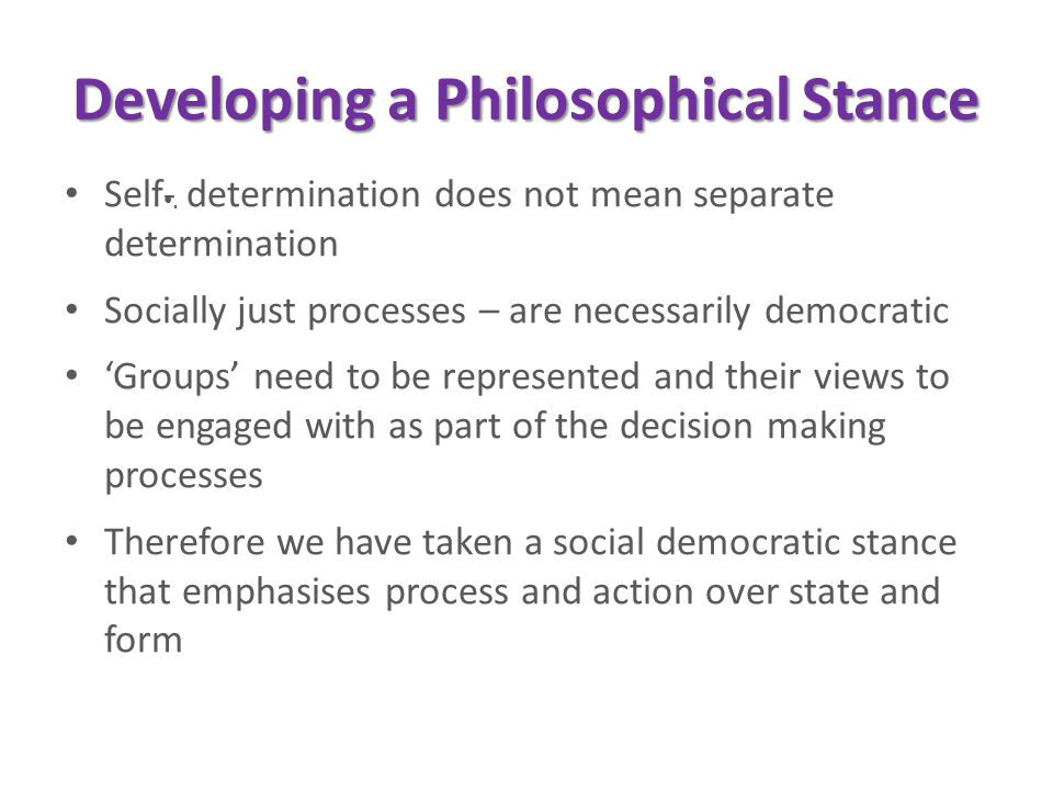 . Developing a Philosophical Stance Self- determination does not mean separate determination Socially just processes – are necessarily democratic 'Groups' need to be represented and their views to be engaged with as part of the decision making processes Therefore we have taken a social democratic stance that emphasises process and action over state and form