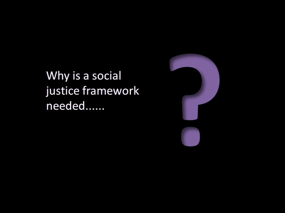 Why is a social justice framework needed......