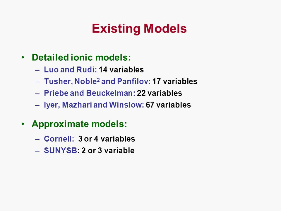 Existing Models Detailed ionic models: –Luo and Rudi: 14 variables –Tusher, Noble 2 and Panfilov: 17 variables –Priebe and Beuckelman: 22 variables –Iyer, Mazhari and Winslow: 67 variables Approximate models: –Cornell: 3 or 4 variables –SUNYSB: 2 or 3 variable