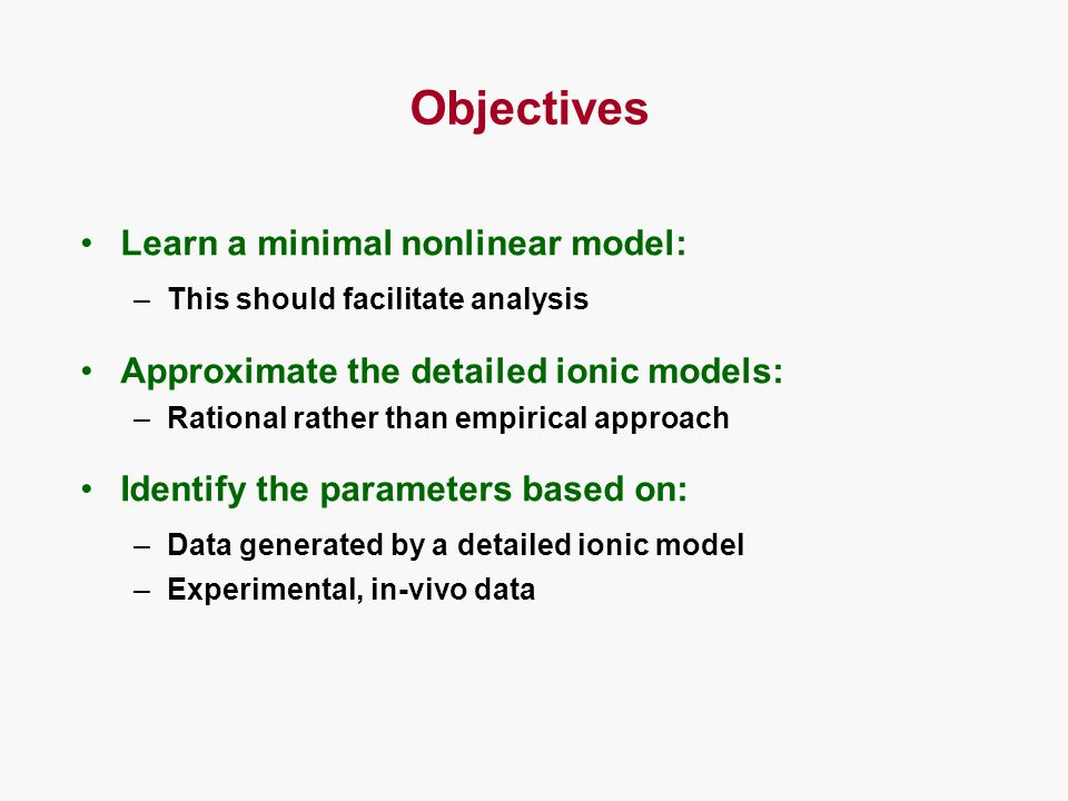 Objectives Learn a minimal nonlinear model: –This should facilitate analysis Approximate the detailed ionic models: –Rational rather than empirical approach Identify the parameters based on: –Data generated by a detailed ionic model –Experimental, in-vivo data
