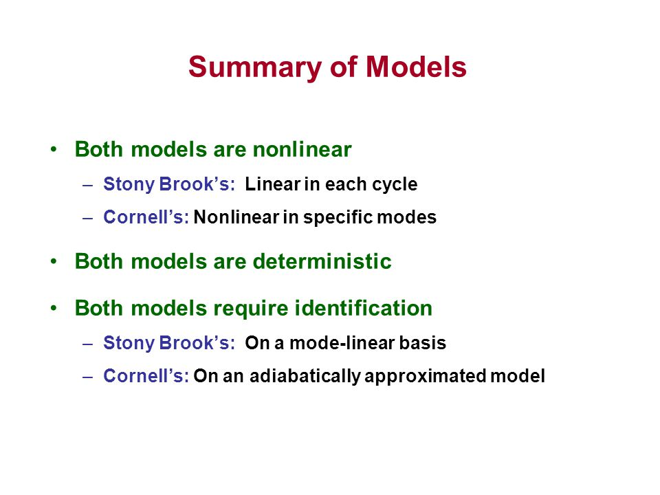 Summary of Models Both models are nonlinear –Stony Brook's: Linear in each cycle –Cornell's: Nonlinear in specific modes Both models are deterministic Both models require identification –Stony Brook's: On a mode-linear basis –Cornell's: On an adiabatically approximated model