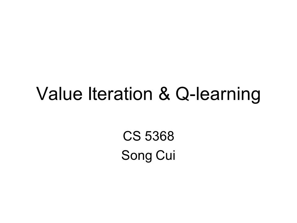Value Iteration & Q-learning CS 5368 Song Cui