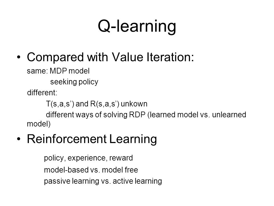 Q-learning Compared with Value Iteration: same: MDP model seeking policy different: T(s,a,s') and R(s,a,s') unkown different ways of solving RDP (learned model vs.