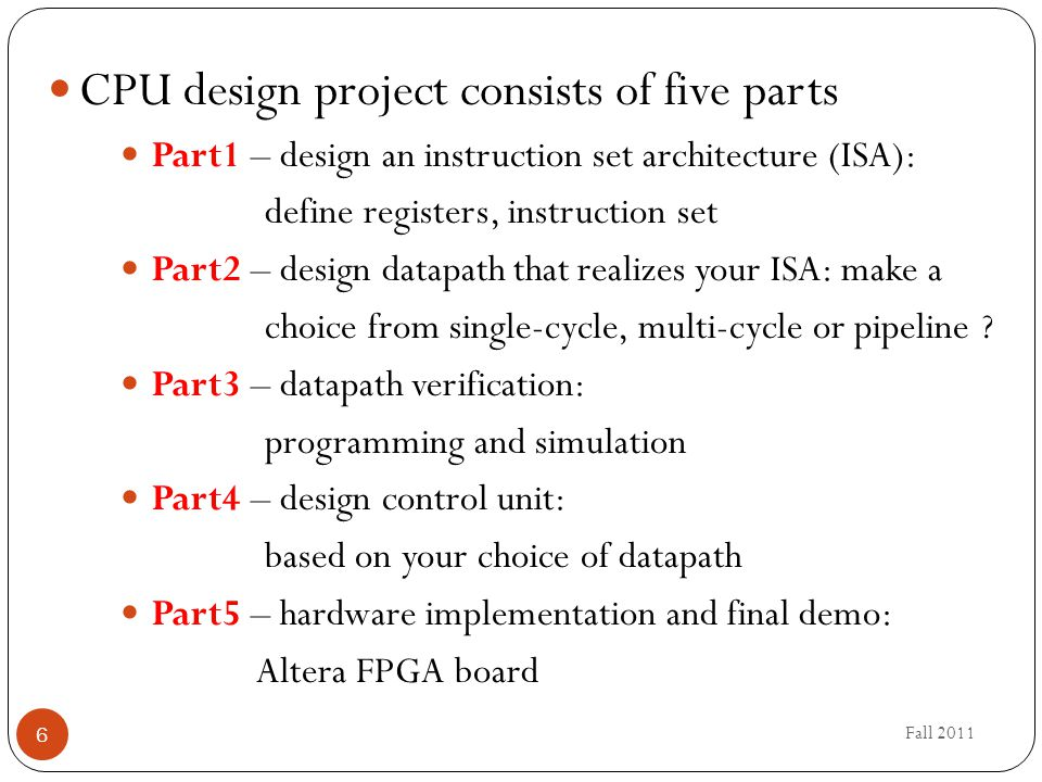 Fall 2011 6 CPU design project consists of five parts Part1 – design an instruction set architecture (ISA): define registers, instruction set Part2 – design datapath that realizes your ISA: make a choice from single-cycle, multi-cycle or pipeline .
