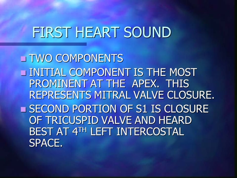 FIRST HEART SOUND TWO COMPONENTS TWO COMPONENTS INITIAL COMPONENT IS THE MOST PROMINENT AT THE APEX.