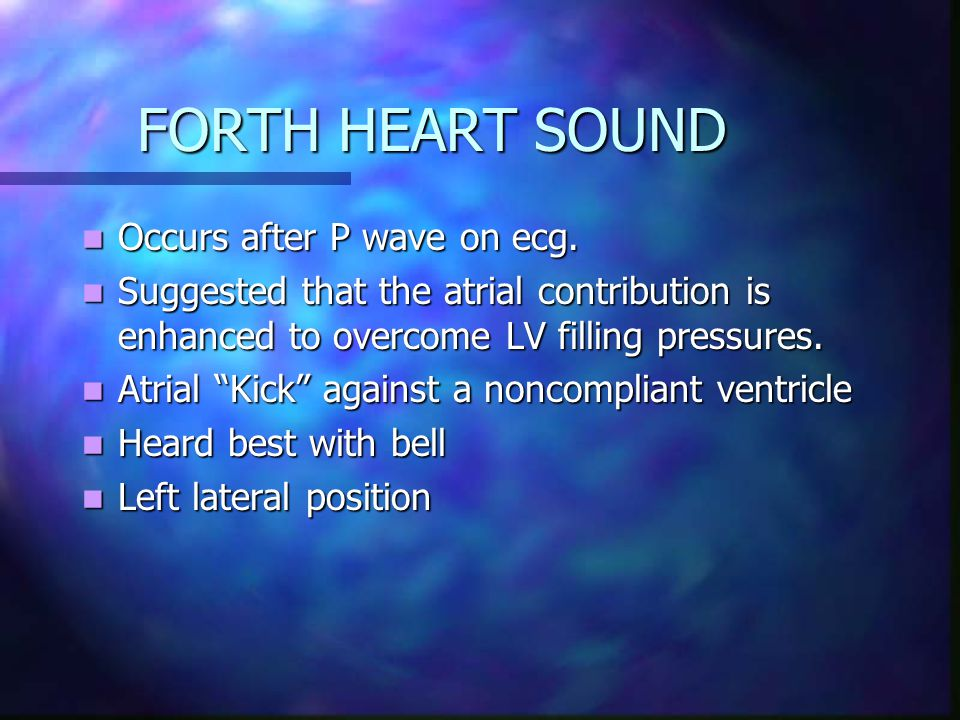 FORTH HEART SOUND Occurs after P wave on ecg. Occurs after P wave on ecg.