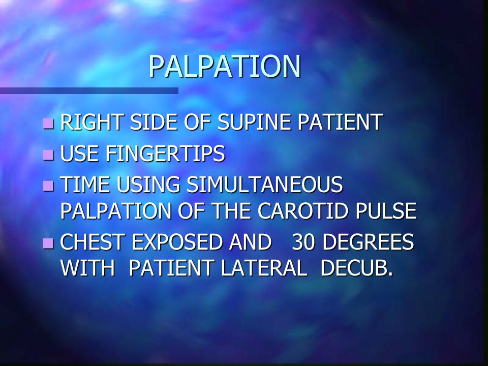 PALPATION PALPATION RIGHT SIDE OF SUPINE PATIENT RIGHT SIDE OF SUPINE PATIENT USE FINGERTIPS USE FINGERTIPS TIME USING SIMULTANEOUS PALPATION OF THE CAROTID PULSE TIME USING SIMULTANEOUS PALPATION OF THE CAROTID PULSE CHEST EXPOSED AND 30 DEGREES WITH PATIENT LATERAL DECUB.