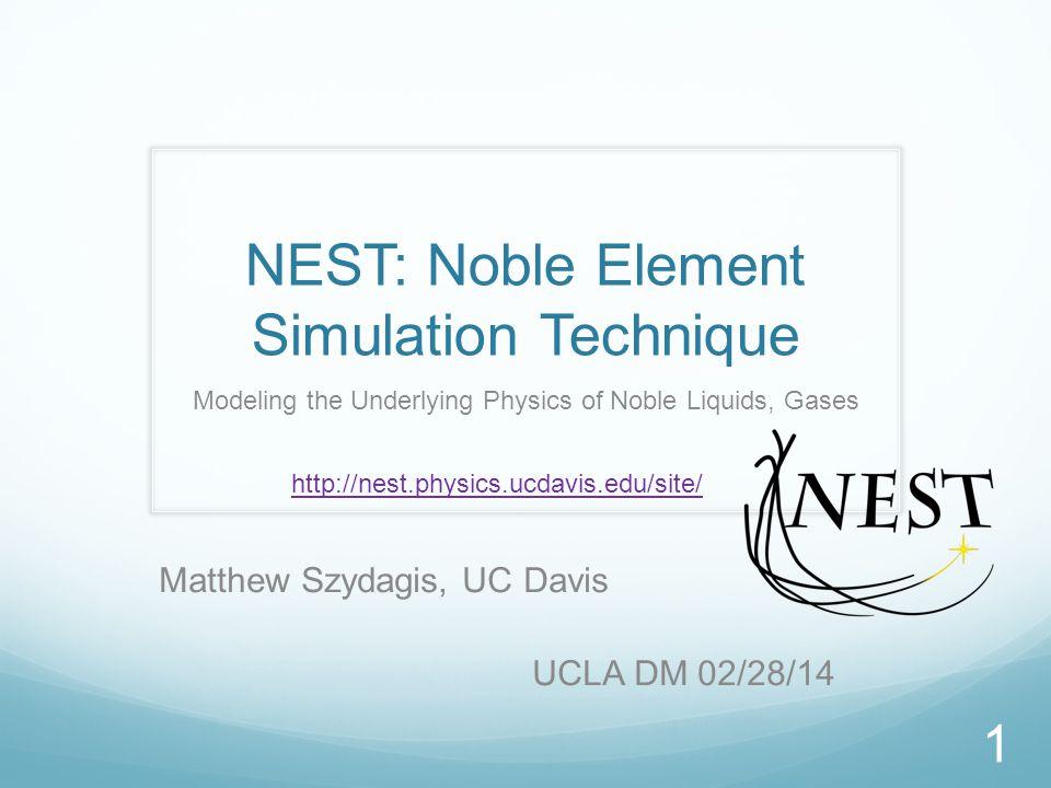 NEST: Noble Element Simulation Technique Modeling the Underlying Physics of Noble Liquids, Gases Matthew Szydagis, UC Davis UCLA DM 02/28/14 1 http://nest.physics.ucdavis.edu/site/