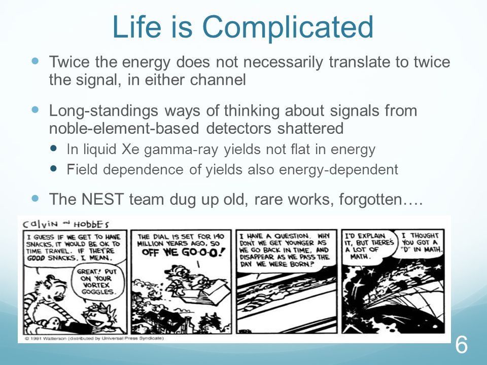 Life is Complicated Twice the energy does not necessarily translate to twice the signal, in either channel Long-standings ways of thinking about signals from noble-element-based detectors shattered In liquid Xe gamma-ray yields not flat in energy Field dependence of yields also energy-dependent The NEST team dug up old, rare works, forgotten….