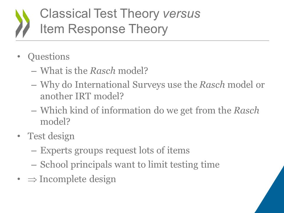 Easy test administered to low achievers, difficult test administered to high achievers Likelihood functions for response pattern [1,0] Rasch Item Response Theory B=-1B=1 Item 1D=-1Response=10.50 Item 2D=-0.5Response=00.62 Item 3D=0.5Response=10.62 Item 4D=1Response=00.50 Global P0.31