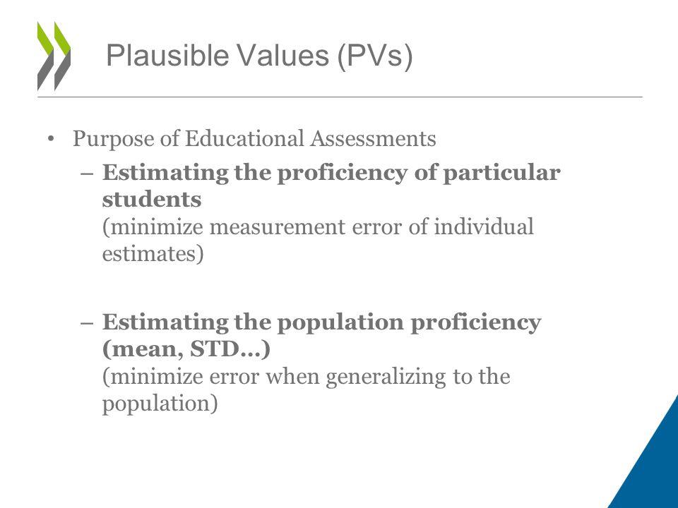 Purpose of Educational Assessments – Estimating the proficiency of particular students (minimize measurement error of individual estimates) – Estimating the population proficiency (mean, STD…) (minimize error when generalizing to the population) Plausible Values (PVs)