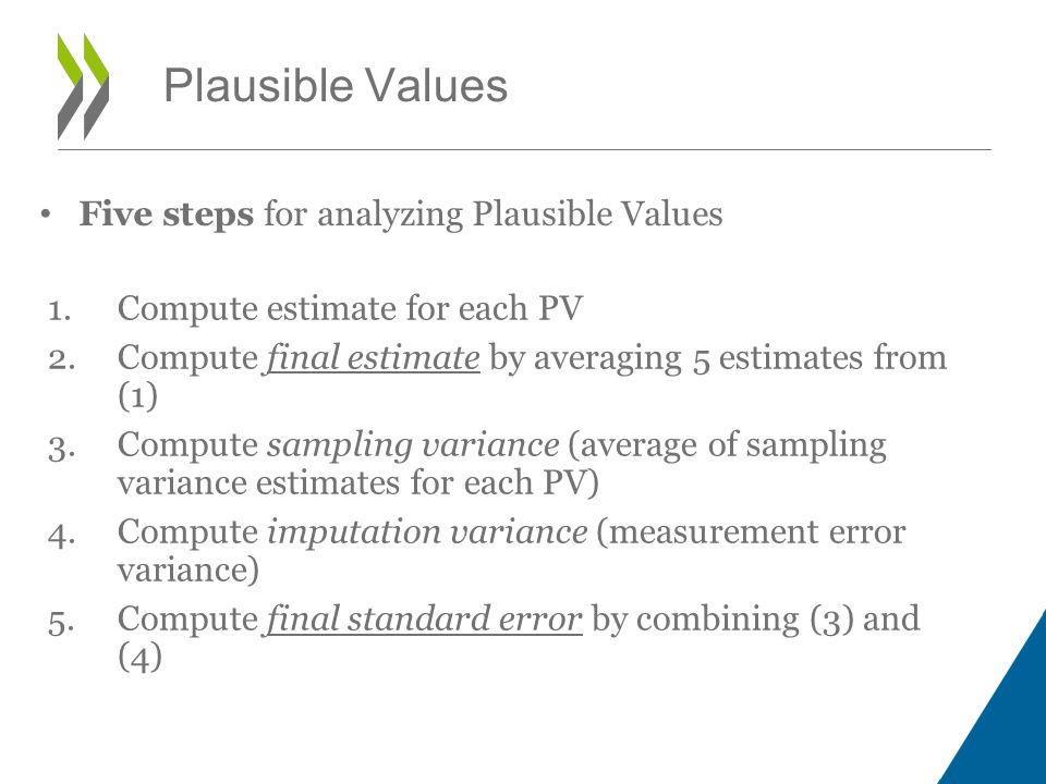 1.Compute estimate for each PV 2.Compute final estimate by averaging 5 estimates from (1) 3.Compute sampling variance (average of sampling variance estimates for each PV) 4.Compute imputation variance (measurement error variance) 5.Compute final standard error by combining (3) and (4) Plausible Values Five steps for analyzing Plausible Values