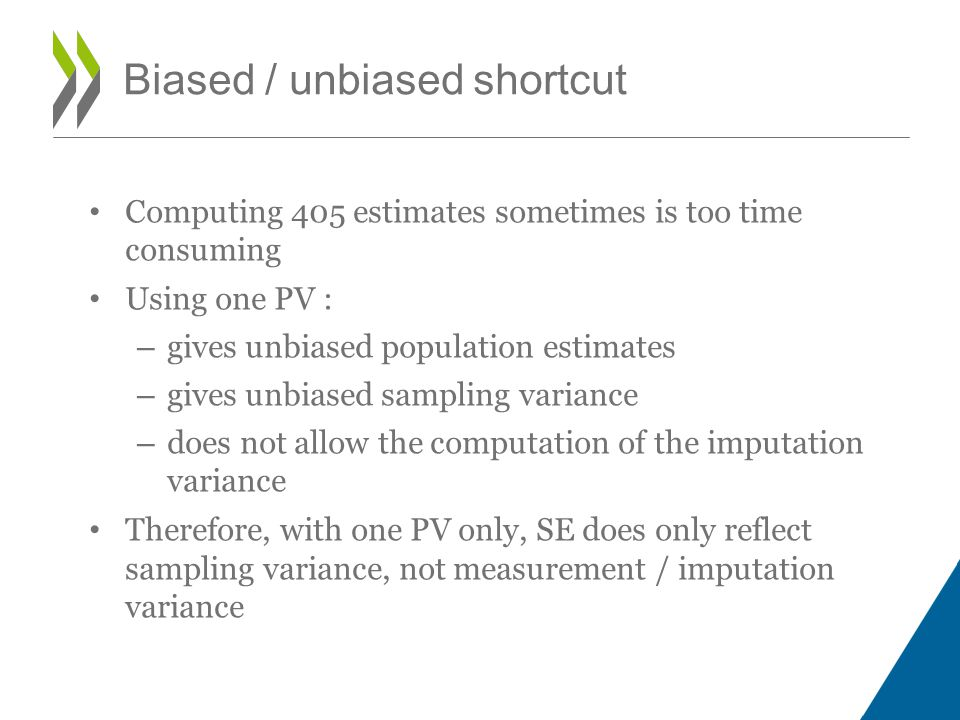 Computing 405 estimates sometimes is too time consuming Using one PV : – gives unbiased population estimates – gives unbiased sampling variance – does not allow the computation of the imputation variance Therefore, with one PV only, SE does only reflect sampling variance, not measurement / imputation variance Biased / unbiased shortcut