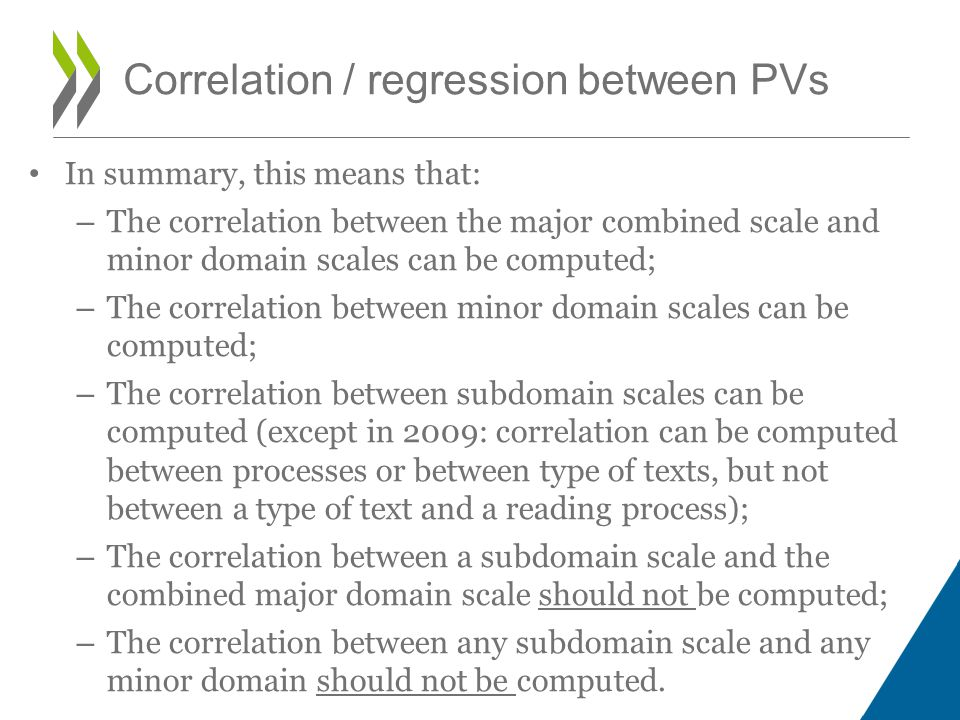 In summary, this means that: – The correlation between the major combined scale and minor domain scales can be computed; – The correlation between minor domain scales can be computed; – The correlation between subdomain scales can be computed (except in 2009: correlation can be computed between processes or between type of texts, but not between a type of text and a reading process); – The correlation between a subdomain scale and the combined major domain scale should not be computed; – The correlation between any subdomain scale and any minor domain should not be computed.
