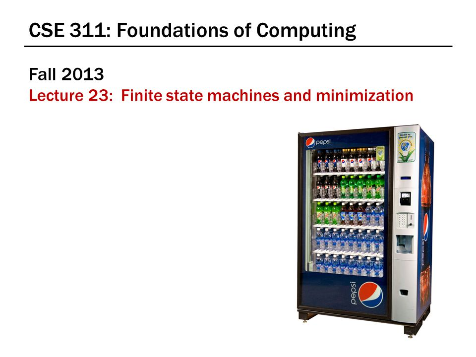 CSE 311: Foundations of Computing Fall 2013 Lecture 23: Finite state machines and minimization
