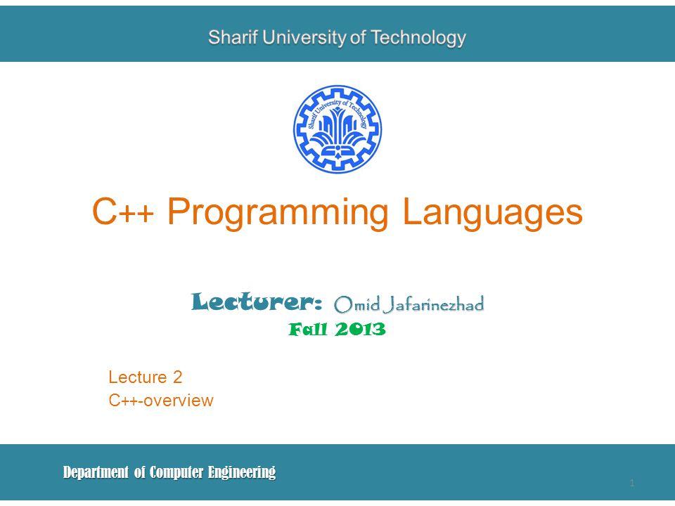 C ++ Programming Languages Omid Jafarinezhad Lecturer: Omid Jafarinezhad Fall 2013 Lecture 2 C ++ -overview Department of Computer Engineering 1