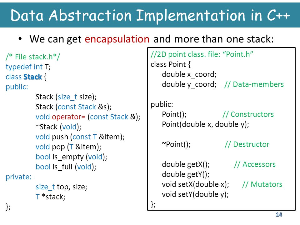 Data Abstraction Implementation in C++ We can get encapsulation and more than one stack: /* File stack.h*/ typedef int T; Stack class Stack { public: