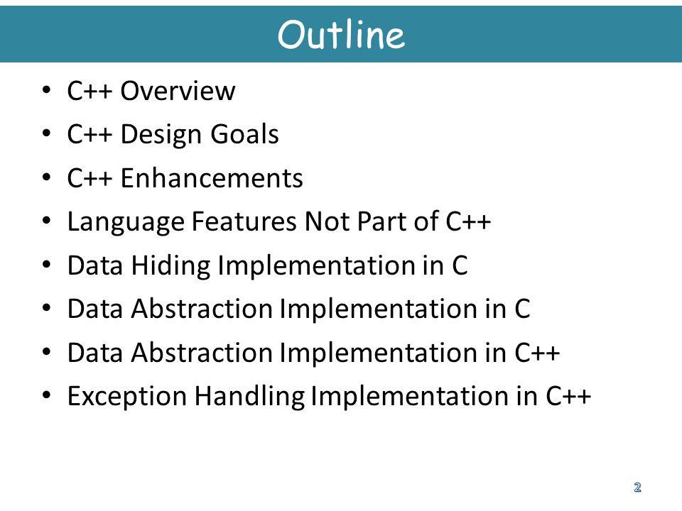 Outline C++ Overview C++ Design Goals C++ Enhancements Language Features Not Part of C++ Data Hiding Implementation in C Data Abstraction Implementati