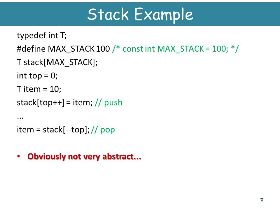 Stack Example typedef int T; #define MAX_STACK 100 /* const int MAX_STACK = 100; */ T stack[MAX_STACK]; int top = 0; T item = 10; stack[top++] = item;