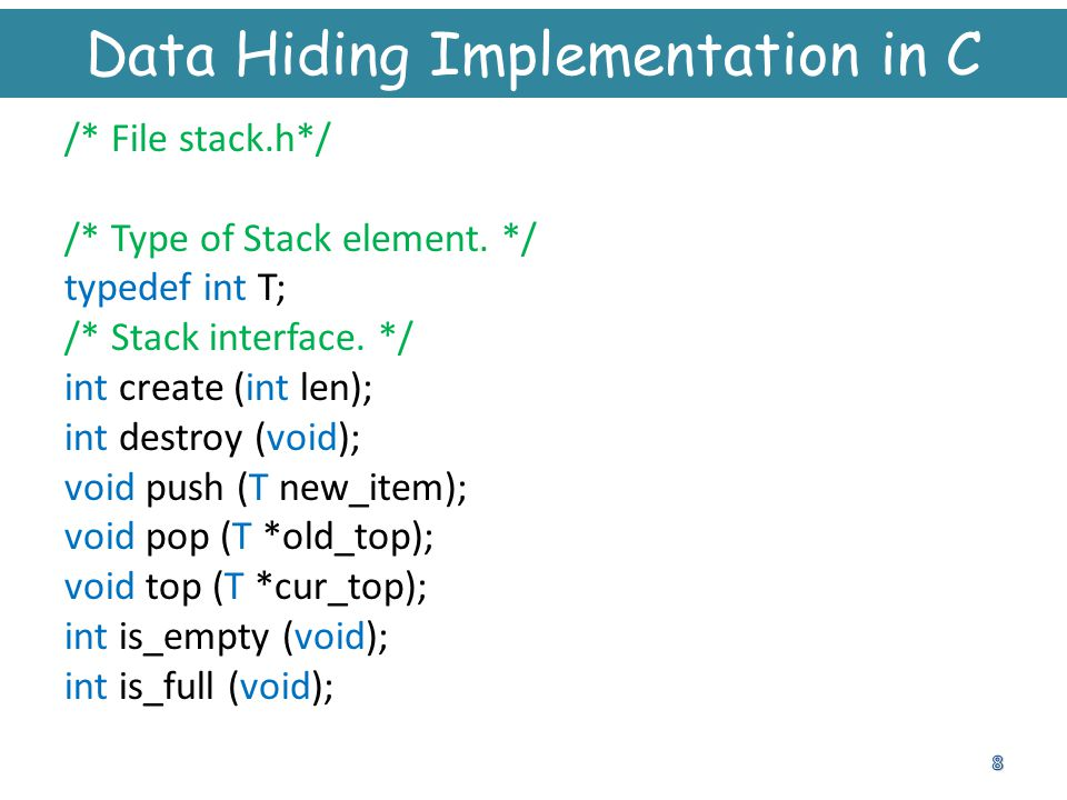 Data Hiding Implementation in C /* File stack.h*/ /* Type of Stack element. */ typedef int T; /* Stack interface. */ int create (int len); int destroy