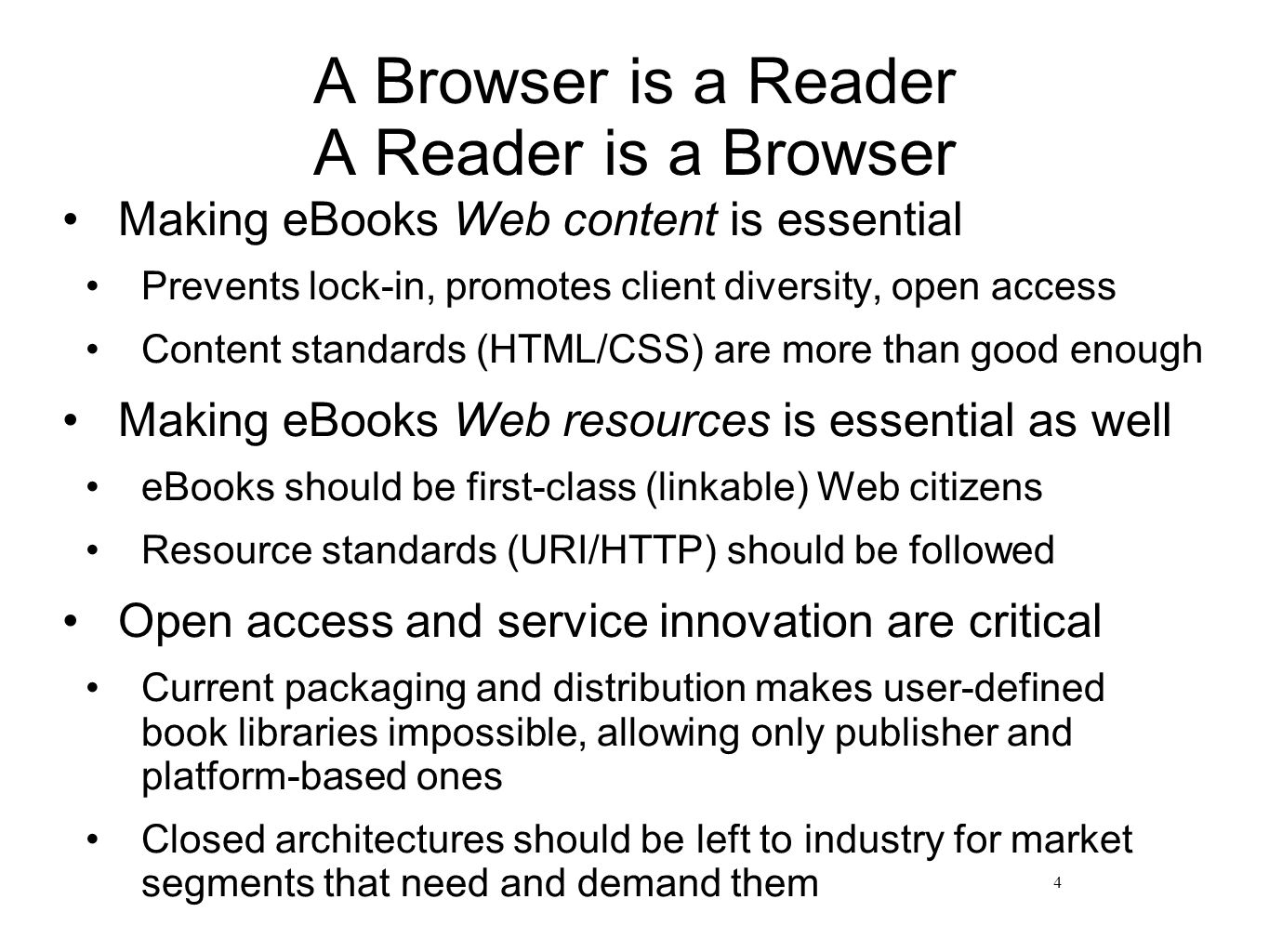 A Browser is a Reader A Reader is a Browser Making eBooks Web content is essential Prevents lock-in, promotes client diversity, open access Content standards (HTML/CSS) are more than good enough Making eBooks Web resources is essential as well eBooks should be first-class (linkable) Web citizens Resource standards (URI/HTTP) should be followed Open access and service innovation are critical Current packaging and distribution makes user-defined book libraries impossible, allowing only publisher and platform-based ones Closed architectures should be left to industry for market segments that need and demand them 4