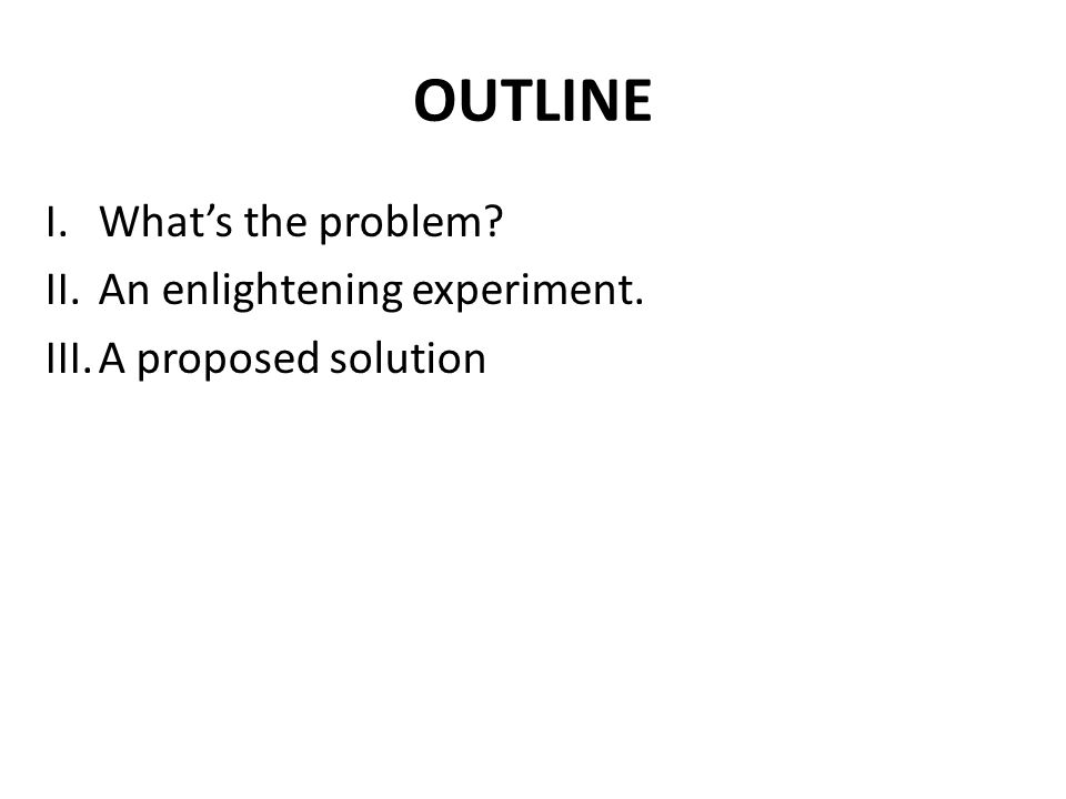 OUTLINE I.What's the problem? II.An enlightening experiment. III.A proposed solution