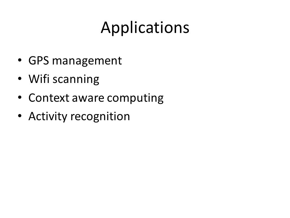 Applications GPS management Wifi scanning Context aware computing Activity recognition