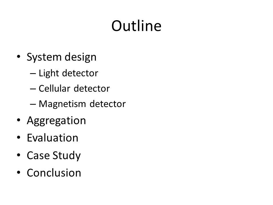 Outline System design – Light detector – Cellular detector – Magnetism detector Aggregation Evaluation Case Study Conclusion