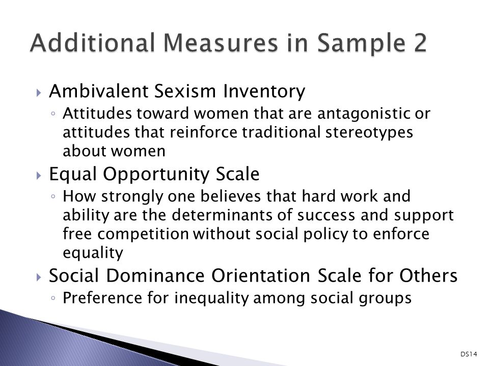  Ambivalent Sexism Inventory ◦ Attitudes toward women that are antagonistic or attitudes that reinforce traditional stereotypes about women  Equal Opportunity Scale ◦ How strongly one believes that hard work and ability are the determinants of success and support free competition without social policy to enforce equality  Social Dominance Orientation Scale for Others ◦ Preference for inequality among social groups DS14