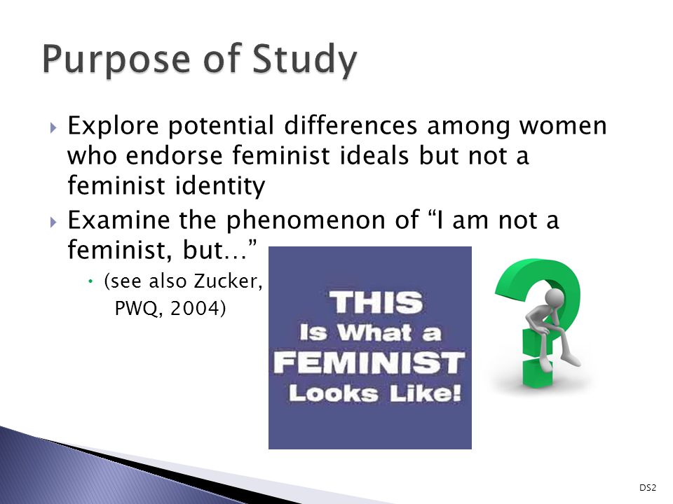  Explore potential differences among women who endorse feminist ideals but not a feminist identity  Examine the phenomenon of I am not a feminist, but…  (see also Zucker, PWQ, 2004) DS2