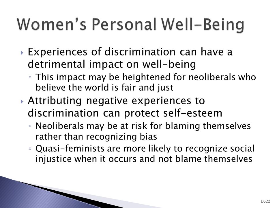  Experiences of discrimination can have a detrimental impact on well-being ◦ This impact may be heightened for neoliberals who believe the world is fair and just  Attributing negative experiences to discrimination can protect self-esteem ◦ Neoliberals may be at risk for blaming themselves rather than recognizing bias ◦ Quasi-feminists are more likely to recognize social injustice when it occurs and not blame themselves DS22