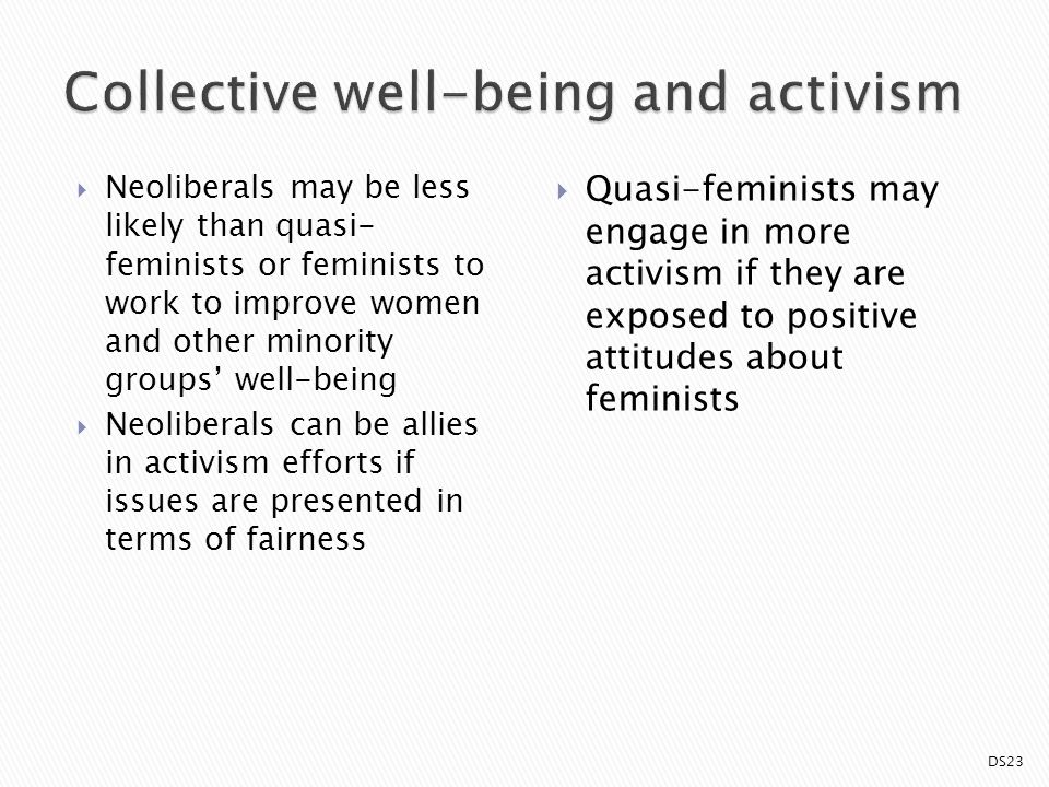  Neoliberals may be less likely than quasi- feminists or feminists to work to improve women and other minority groups' well-being  Neoliberals can be allies in activism efforts if issues are presented in terms of fairness  Quasi-feminists may engage in more activism if they are exposed to positive attitudes about feminists DS23