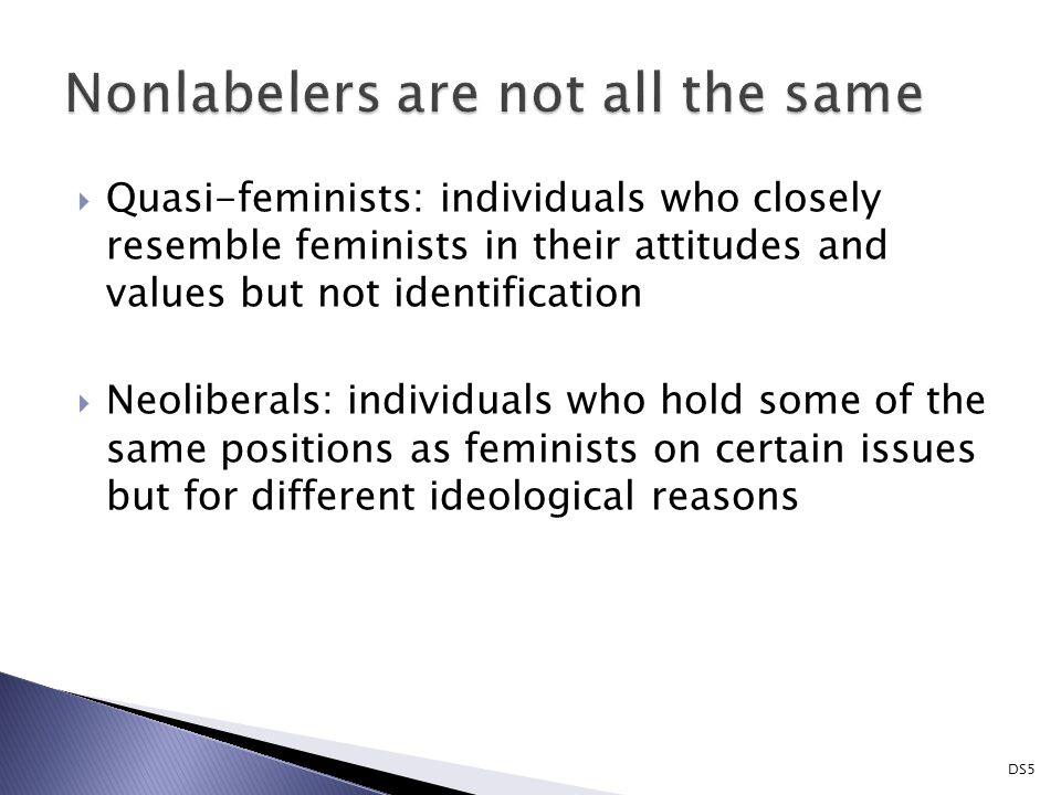  Quasi-feminists: individuals who closely resemble feminists in their attitudes and values but not identification  Neoliberals: individuals who hold some of the same positions as feminists on certain issues but for different ideological reasons DS5