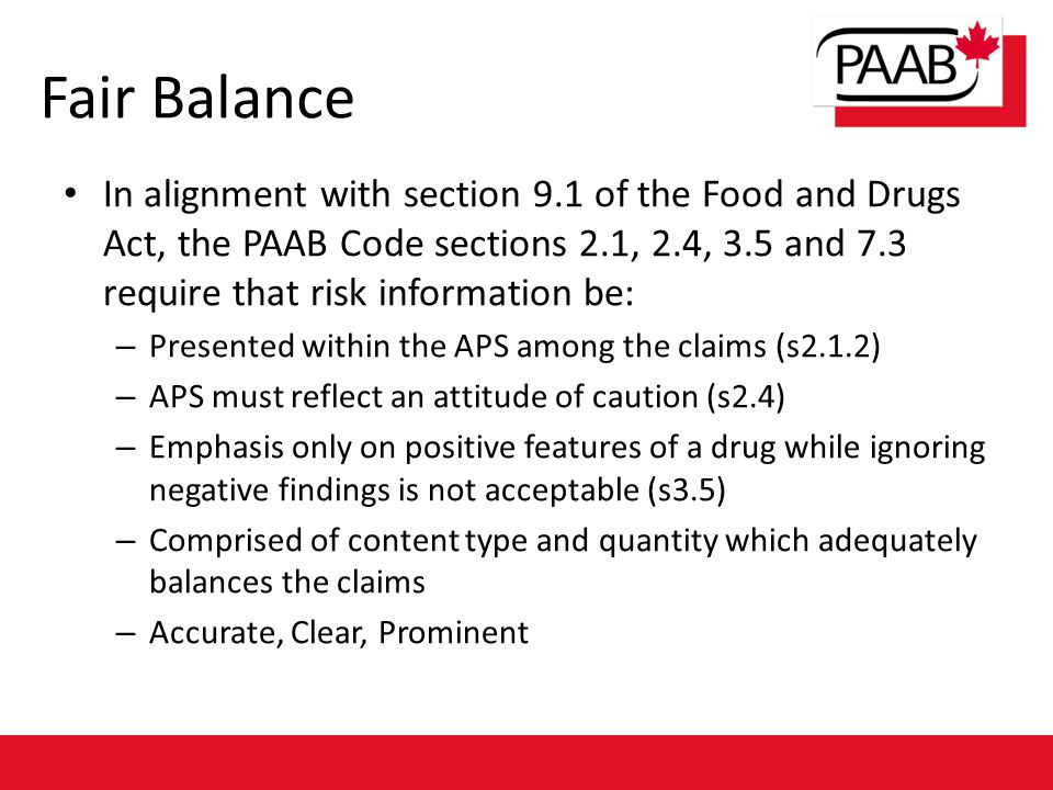 Fair Balance In alignment with section 9.1 of the Food and Drugs Act, the PAAB Code sections 2.1, 2.4, 3.5 and 7.3 require that risk information be: –