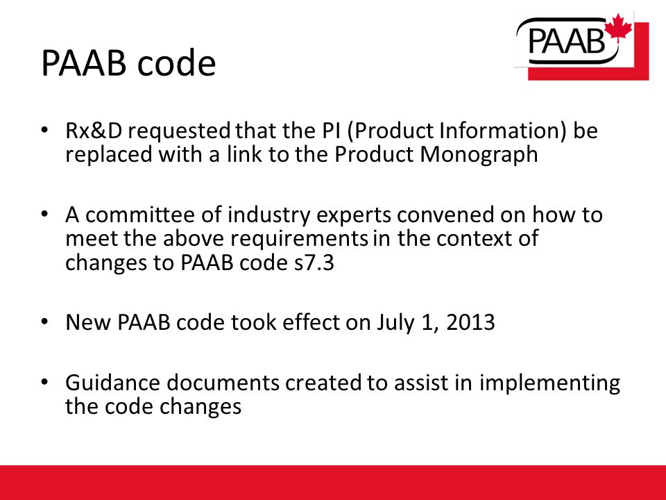 PAAB code Rx&D requested that the PI (Product Information) be replaced with a link to the Product Monograph A committee of industry experts convened on how to meet the above requirements in the context of changes to PAAB code s7.3 New PAAB code took effect on July 1, 2013 Guidance documents created to assist in implementing the code changes