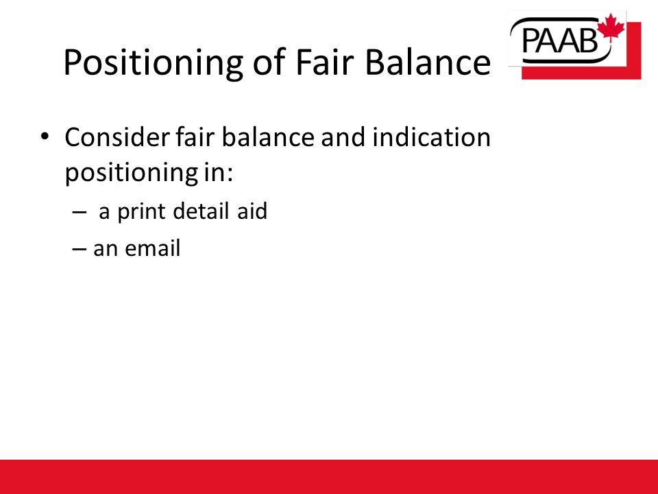 Consider fair balance and indication positioning in: – a print detail aid – an email Positioning of Fair Balance