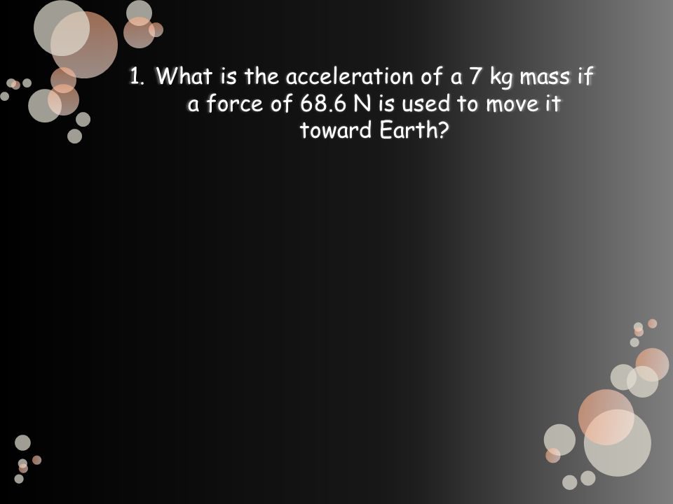 1.What is the acceleration of a 7 kg mass if a force of 68.6 N is used to move it toward Earth?