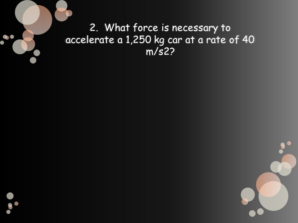 2. What force is necessary to accelerate a 1,250 kg car at a rate of 40 m/s2