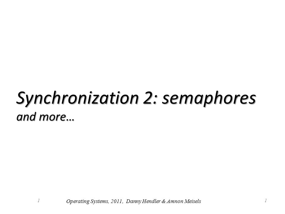 1 Synchronization 2: semaphores and more… 1 Operating Systems, 2011, Danny Hendler & Amnon Meisels