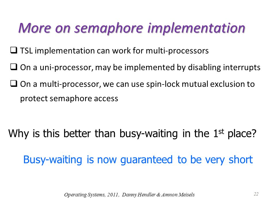 22 More on semaphore implementation  TSL implementation can work for multi-processors  On a uni-processor, may be implemented by disabling interrupts  On a multi-processor, we can use spin-lock mutual exclusion to protect semaphore access Why is this better than busy-waiting in the 1 st place.