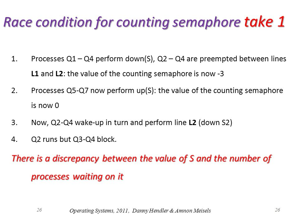 26 Race condition for counting semaphore take 1 1.Processes Q1 – Q4 perform down(S), Q2 – Q4 are preempted between lines L1 and L2: the value of the counting semaphore is now -3 2.Processes Q5-Q7 now perform up(S): the value of the counting semaphore is now 0 3.Now, Q2-Q4 wake-up in turn and perform line L2 (down S2) 4.Q2 runs but Q3-Q4 block.