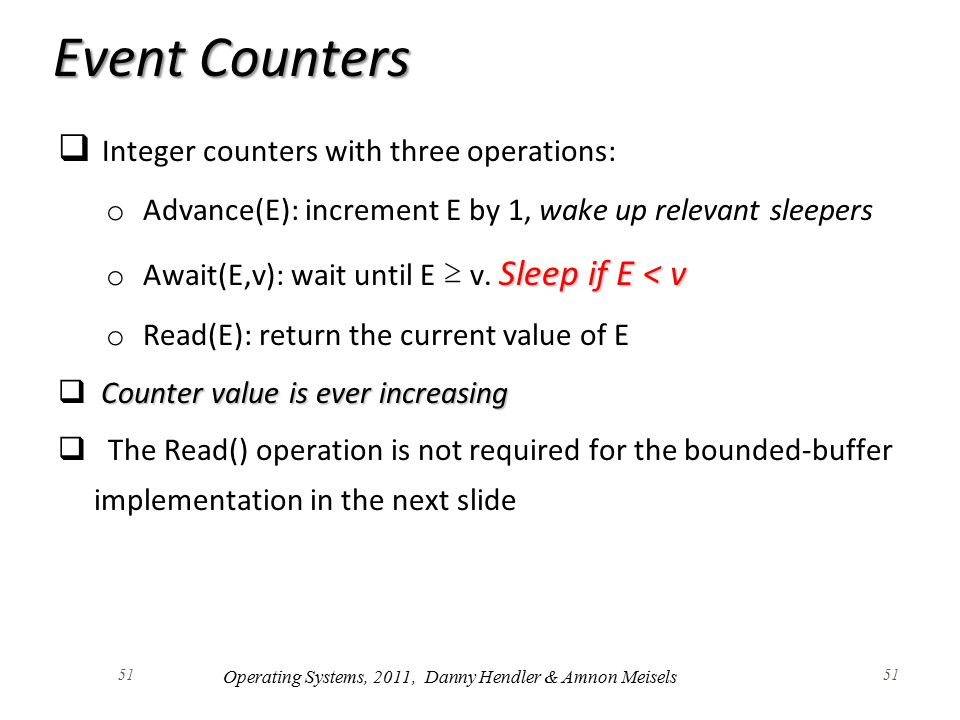 51 Event Counters  Integer counters with three operations: o Advance(E): increment E by 1, wake up relevant sleepers Sleep if E < v o Await(E,v): wait until E ≥ v.