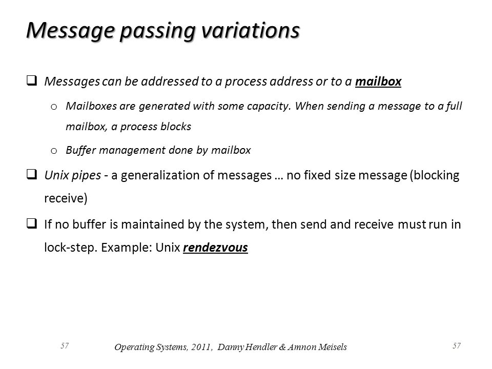 57 Message passing variations  Messages can be addressed to a process address or to a mailbox o Mailboxes are generated with some capacity.