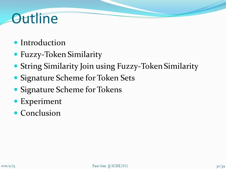 Outline Introduction Fuzzy-Token Similarity String Similarity Join using Fuzzy-Token Similarity Signature Scheme for Token Sets Signature Scheme for Tokens Experiment Conclusion 2011/4/13 Fast-Join @ ICDE2011 32/34