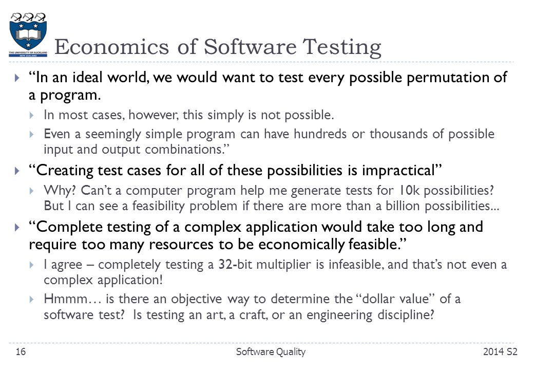Economics of Software Testing  In an ideal world, we would want to test every possible permutation of a program.